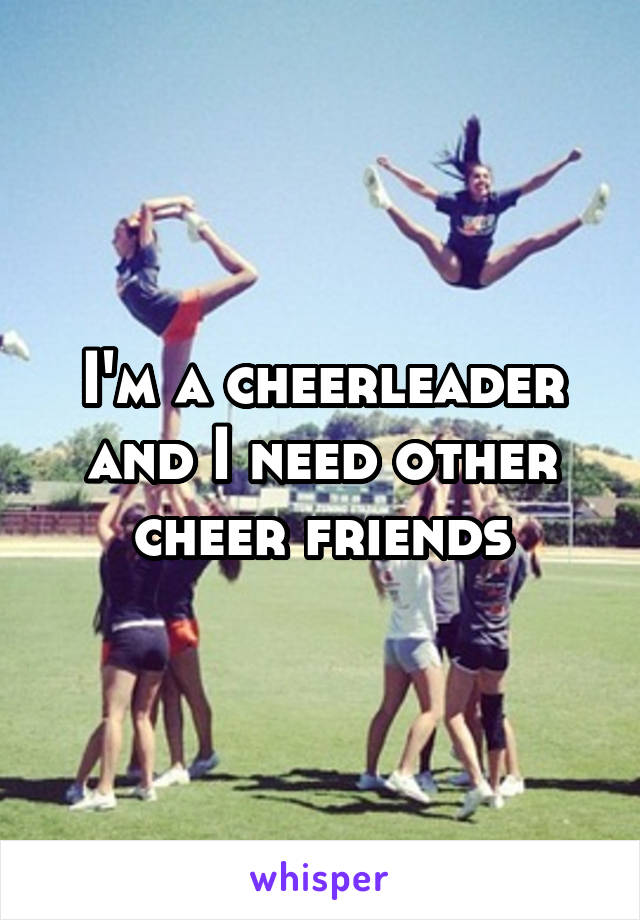 I'm a cheerleader and I need other cheer friends