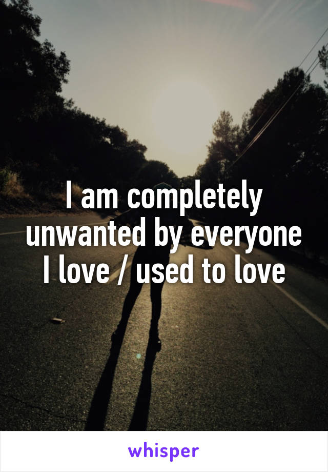 I am completely unwanted by everyone I love / used to love