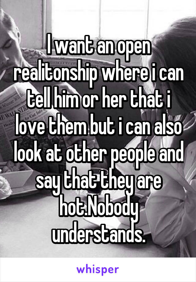 I want an open realitonship where i can tell him or her that i love them but i can also look at other people and say that they are hot.Nobody understands.