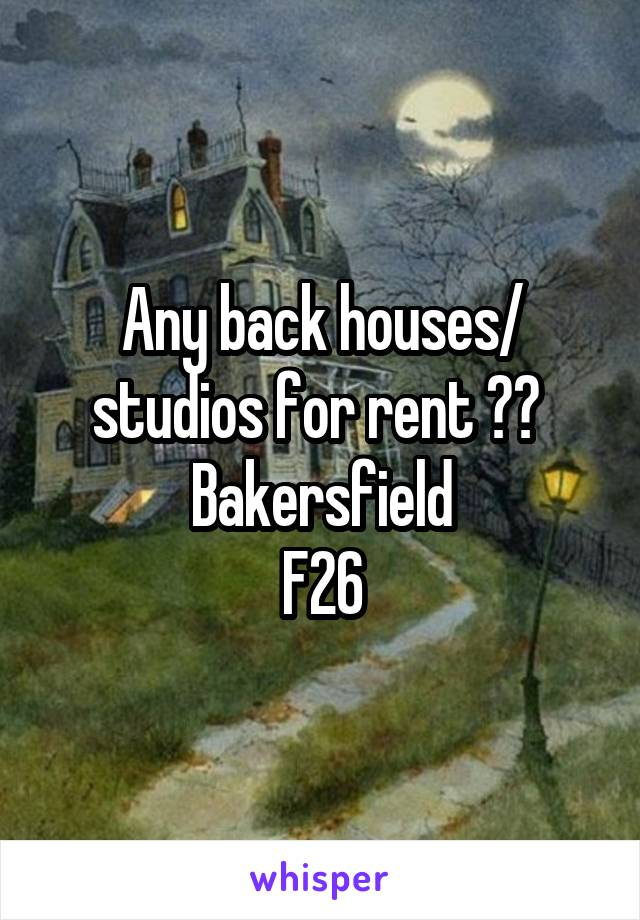 Any back houses/ studios for rent ??  Bakersfield F26