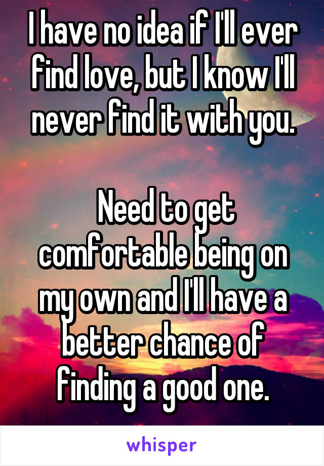 I have no idea if I'll ever find love, but I know I'll never find it with you.   Need to get comfortable being on my own and I'll have a better chance of finding a good one.