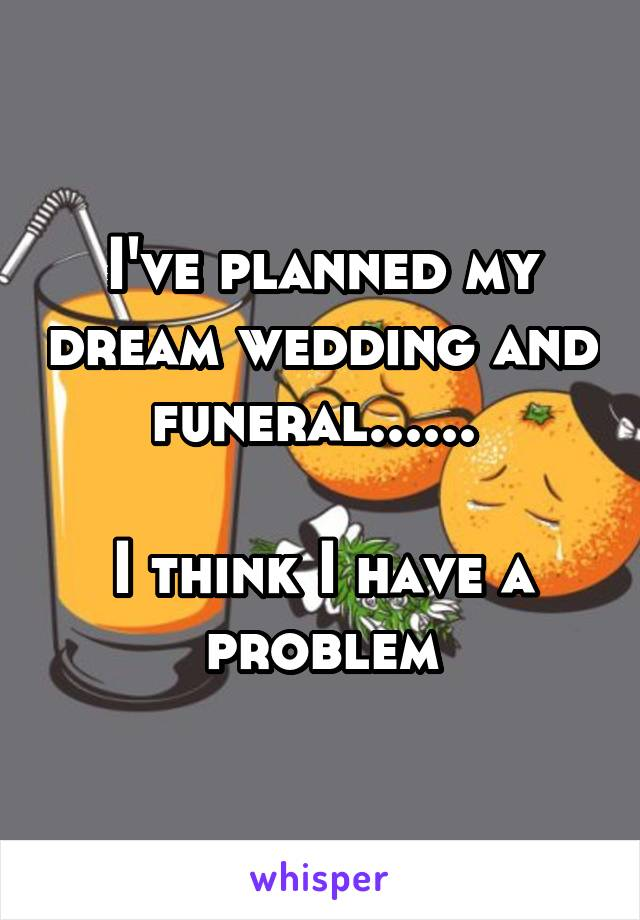 I've planned my dream wedding and funeral......   I think I have a problem