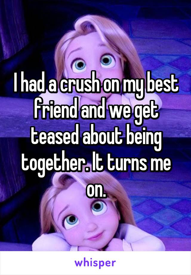 I had a crush on my best friend and we get teased about being together. It turns me on.