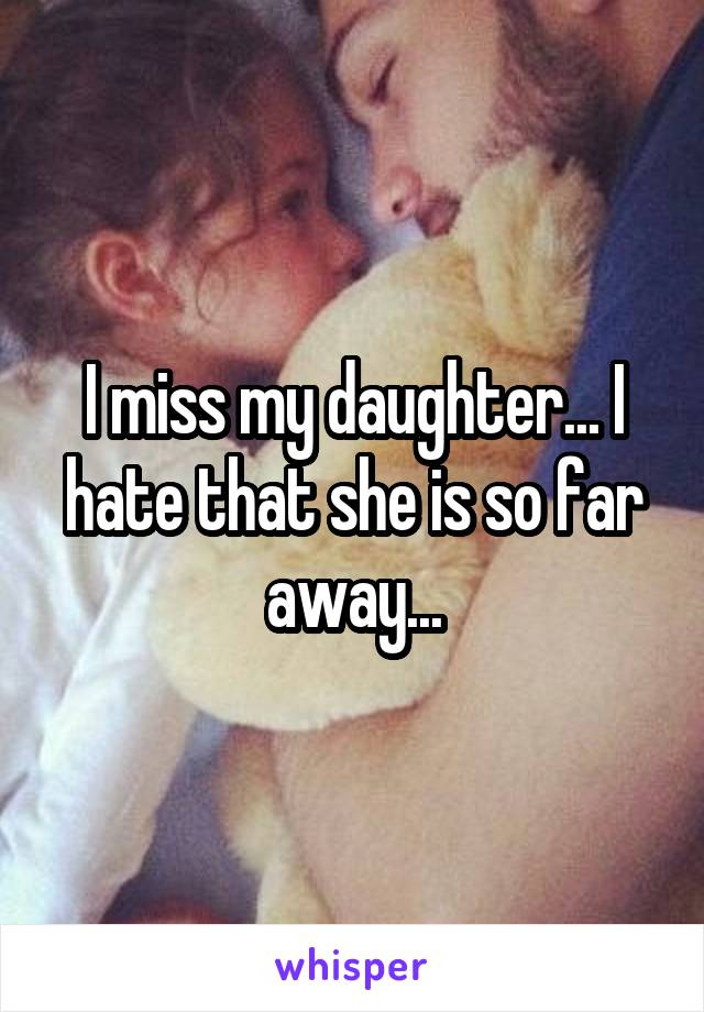I miss my daughter... I hate that she is so far away...