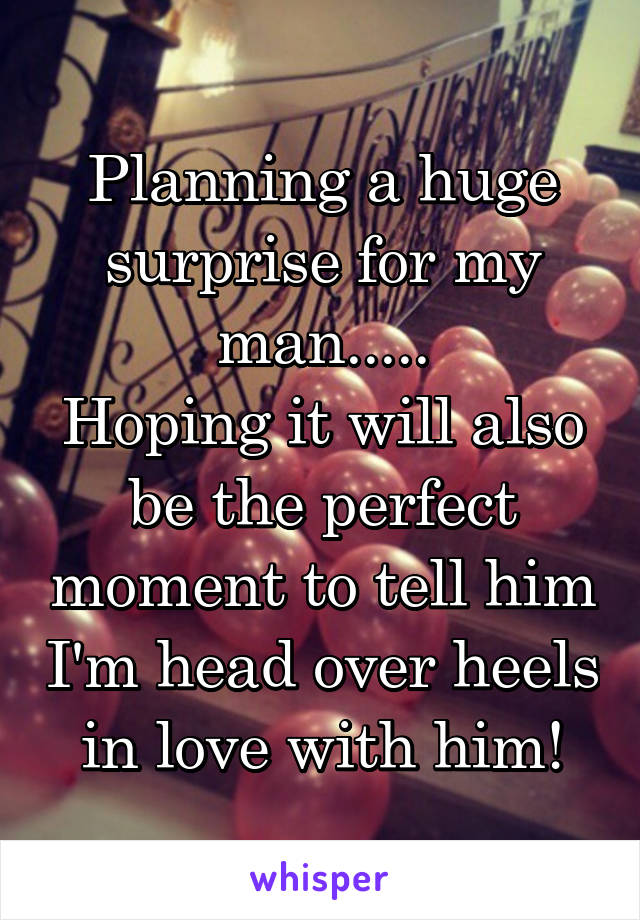 Planning a huge surprise for my man..... Hoping it will also be the perfect moment to tell him I'm head over heels in love with him!
