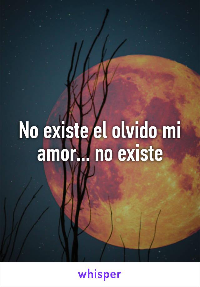 No existe el olvido mi amor... no existe