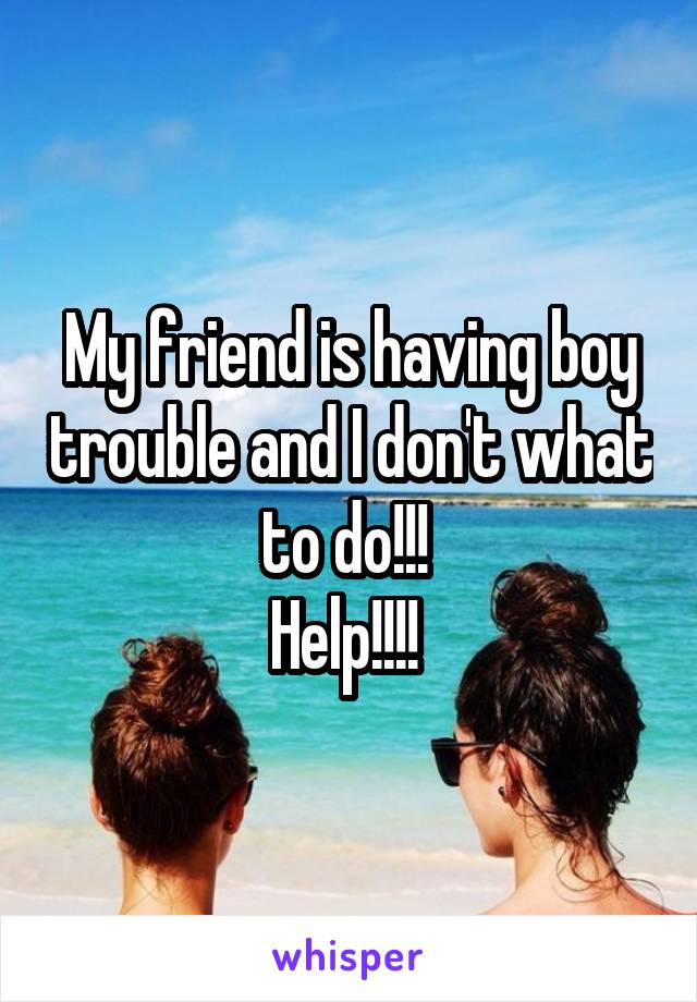 My friend is having boy trouble and I don't what to do!!!  Help!!!!
