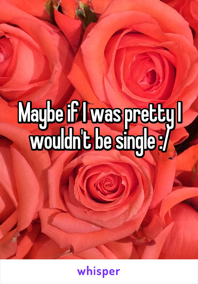 Maybe if I was pretty I wouldn't be single :/