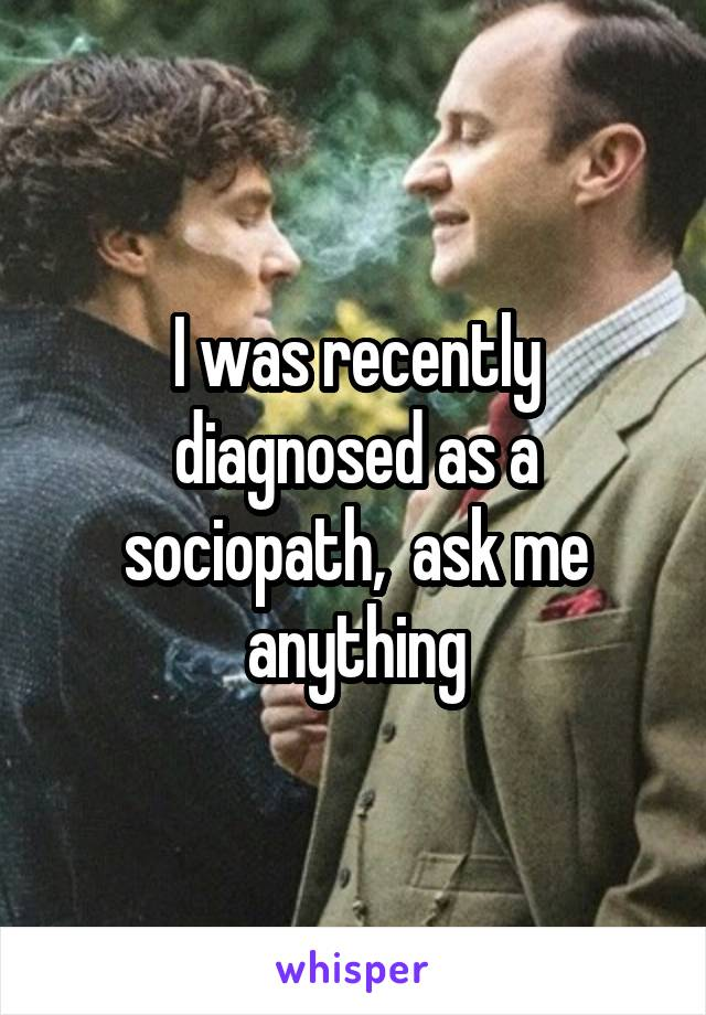 I was recently diagnosed as a sociopath,  ask me anything