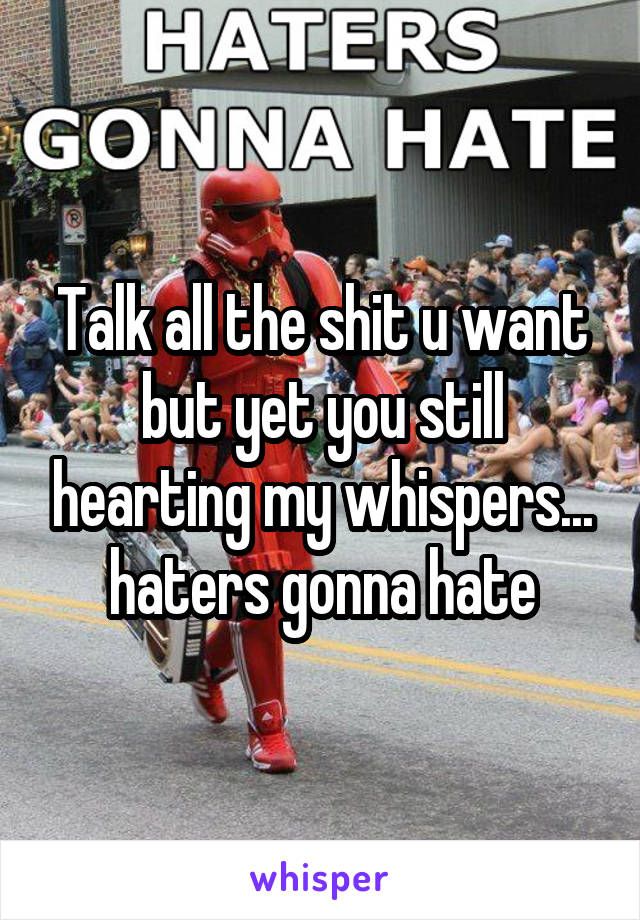 Talk all the shit u want but yet you still hearting my whispers... haters gonna hate