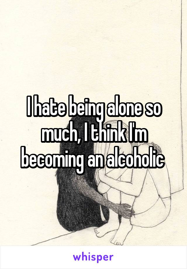 I hate being alone so much, I think I'm becoming an alcoholic