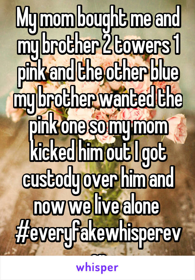 My mom bought me and my brother 2 towers 1 pink and the other blue my brother wanted the pink one so my mom kicked him out I got custody over him and now we live alone  #everyfakewhisperever