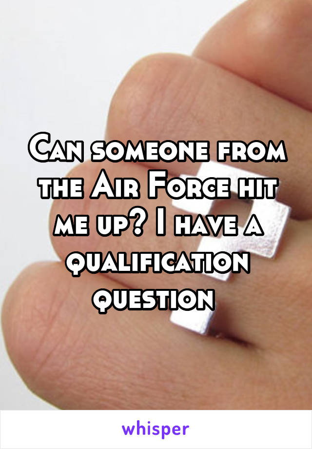 Can someone from the Air Force hit me up? I have a qualification question