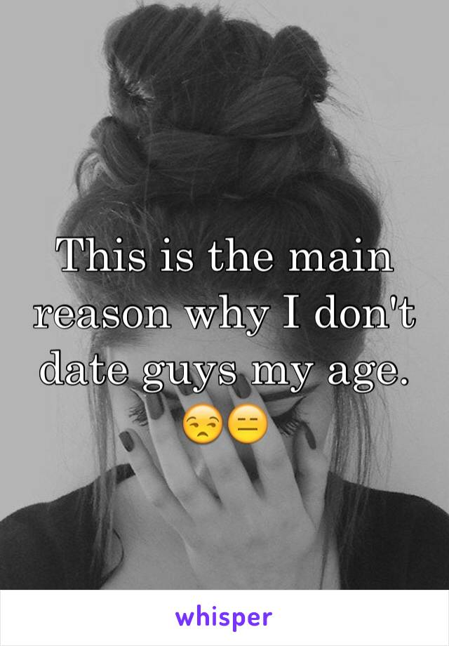 This is the main reason why I don't date guys my age. 😒😑