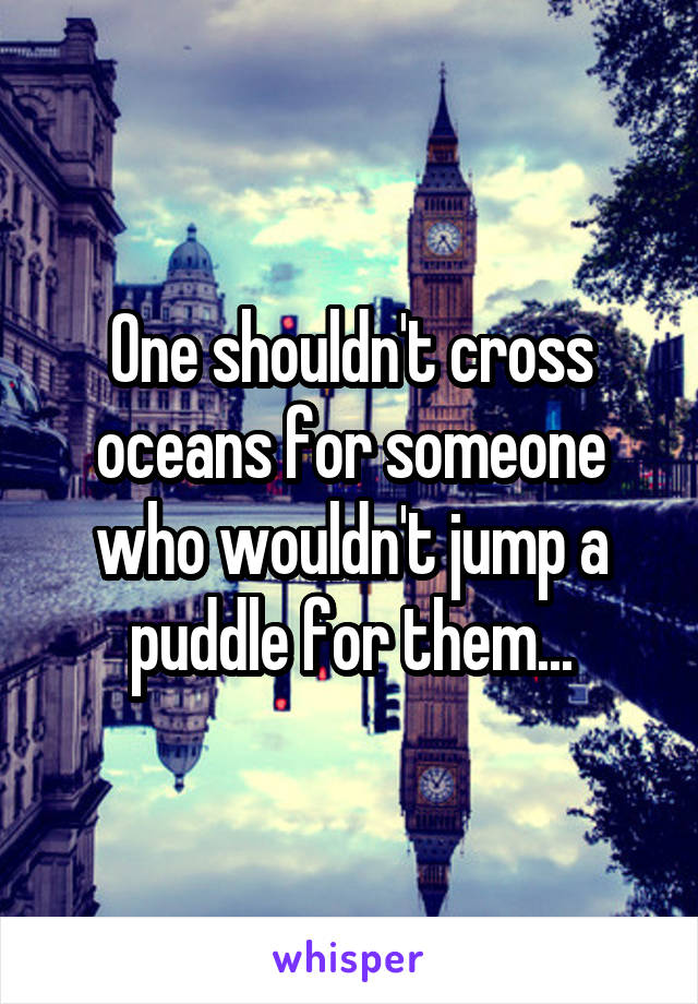 One shouldn't cross oceans for someone who wouldn't jump a puddle for them...