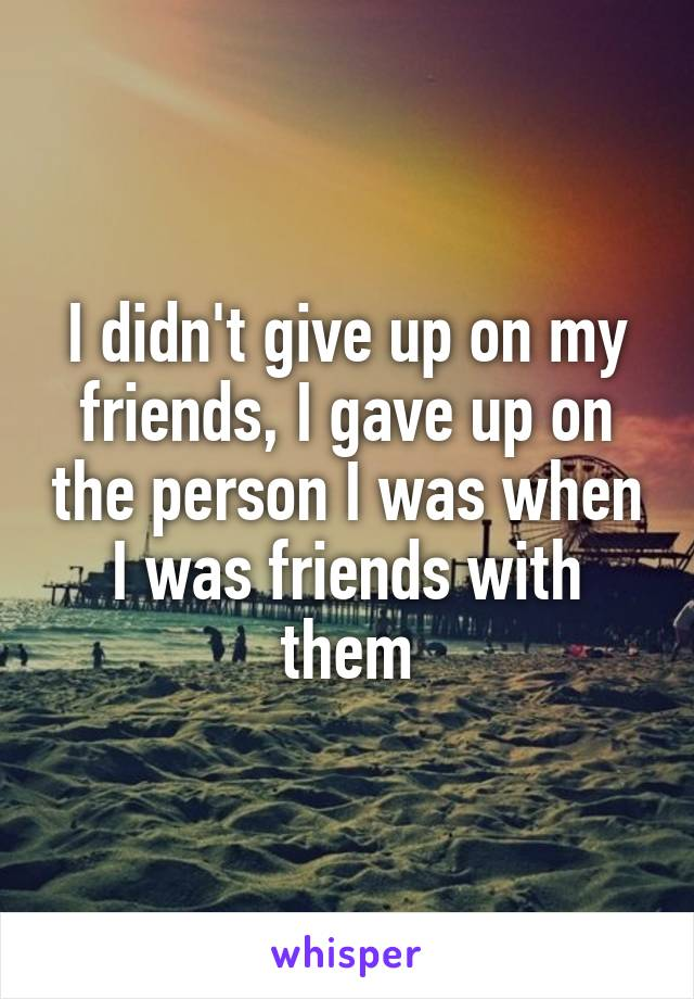 I didn't give up on my friends, I gave up on the person I was when I was friends with them