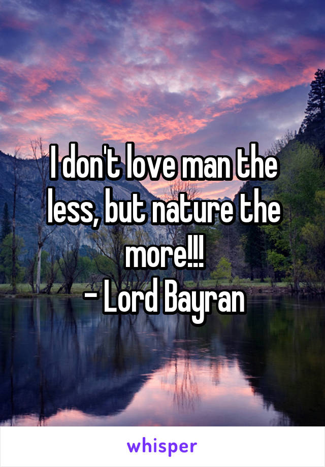 I don't love man the less, but nature the more!!! - Lord Bayran