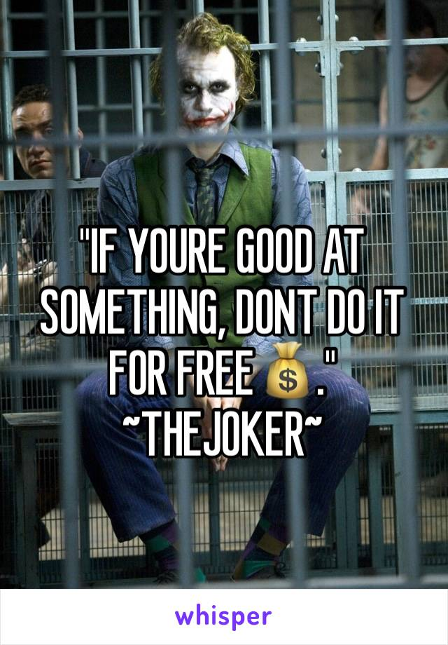 """""""IF YOURE GOOD AT SOMETHING, DONT DO IT FOR FREE💰."""" ~THEJOKER~"""