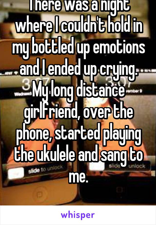 There was a night where I couldn't hold in my bottled up emotions and I ended up crying. My long distance girlfriend, over the phone, started playing the ukulele and sang to me.  I found the one.