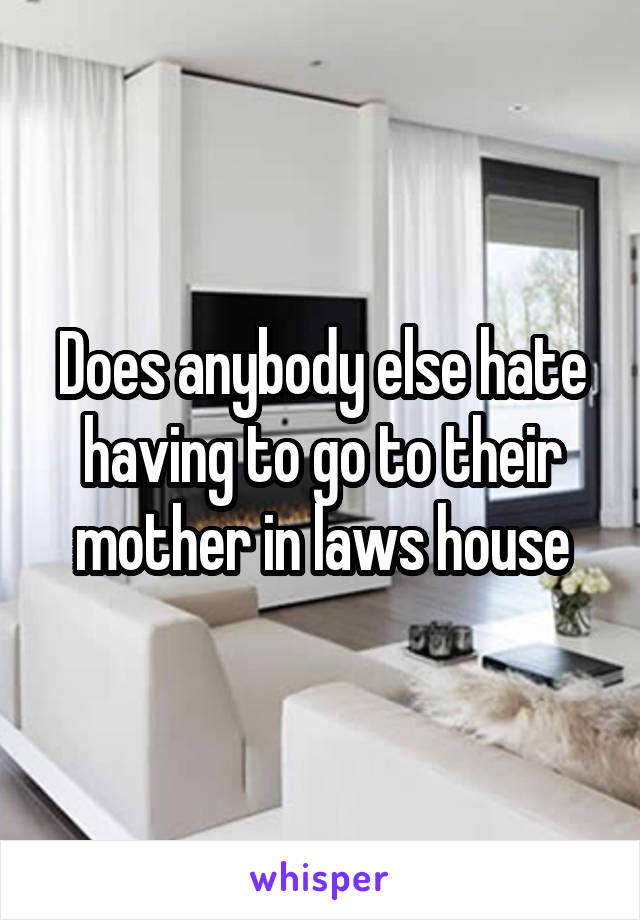 Does anybody else hate having to go to their mother in laws house