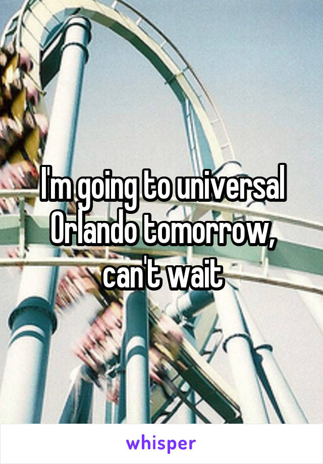 I'm going to universal Orlando tomorrow, can't wait