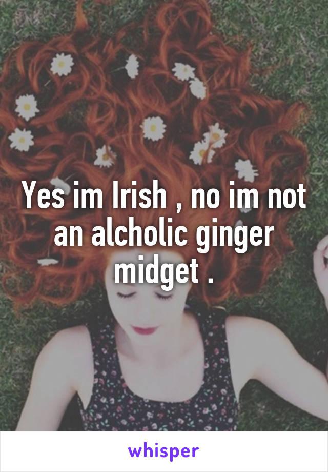 Yes im Irish , no im not an alcholic ginger midget .