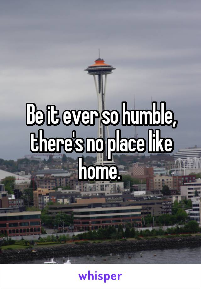 Be it ever so humble, there's no place like home.