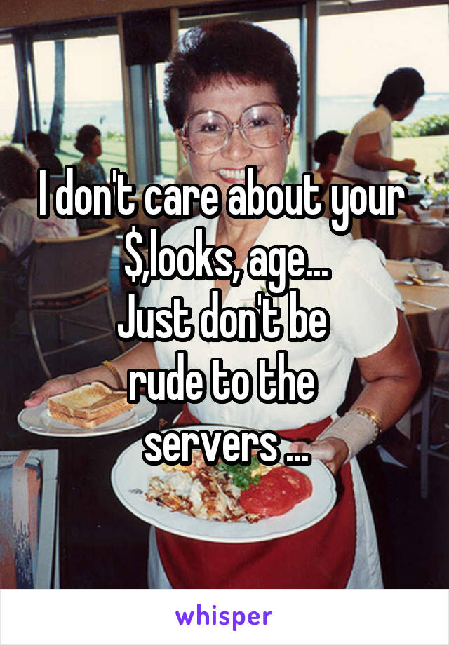 I don't care about your  $,looks, age... Just don't be  rude to the  servers ...
