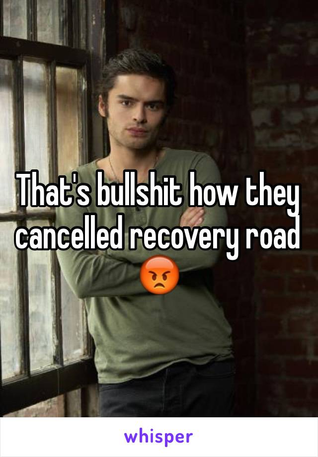 That's bullshit how they cancelled recovery road 😡