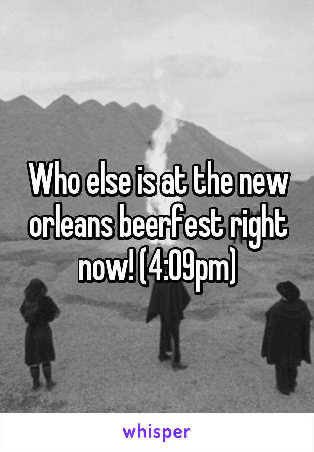 Who else is at the new orleans beerfest right now! (4:09pm)
