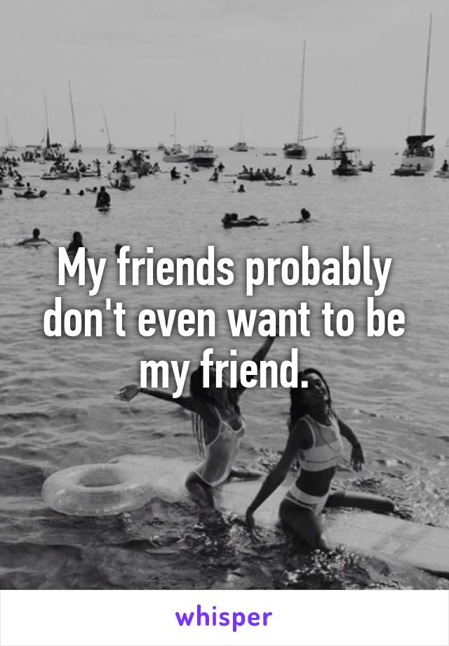 My friends probably don't even want to be my friend.