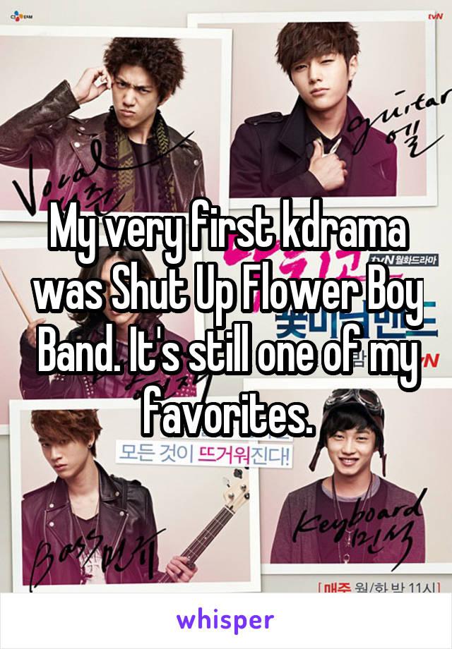 My very first kdrama was Shut Up Flower Boy Band. It's still one of my favorites.