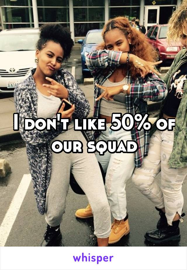 I don't like 50% of our squad