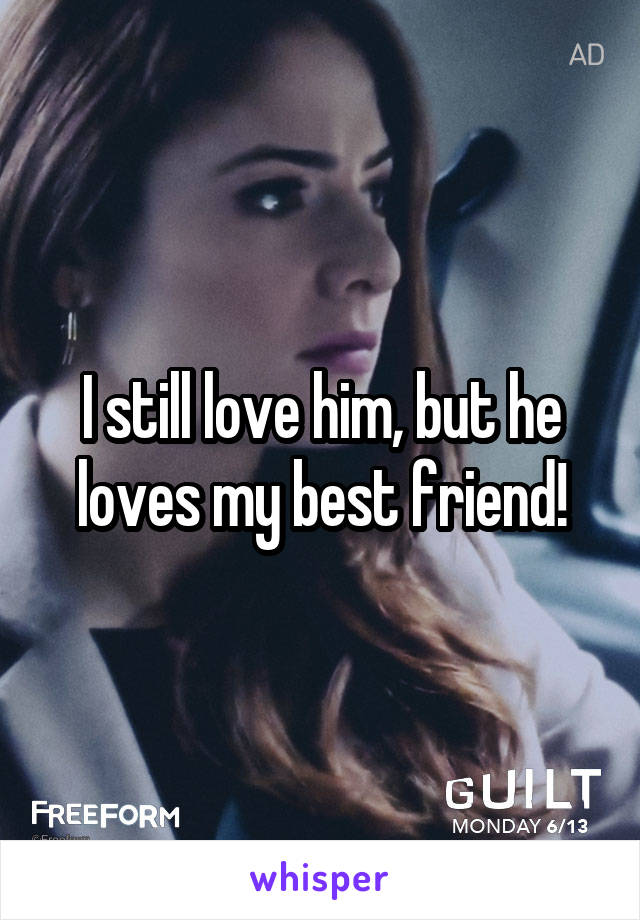 I still love him, but he loves my best friend!