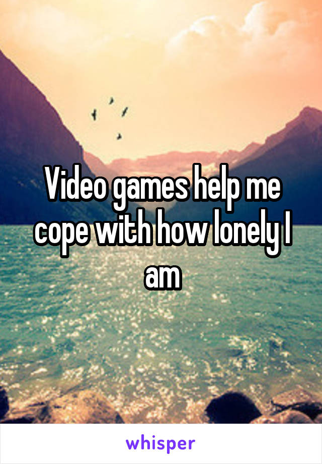 Video games help me cope with how lonely I am
