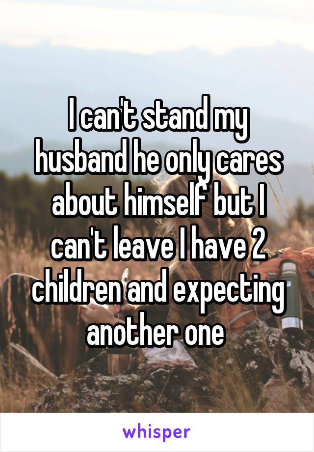 I can't stand my husband he only cares about himself but I can't leave I have 2 children and expecting another one
