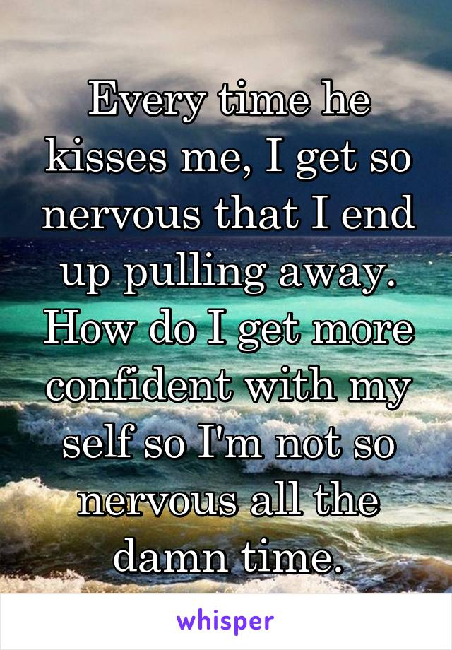 Every time he kisses me, I get so nervous that I end up pulling away. How do I get more confident with my self so I'm not so nervous all the damn time.