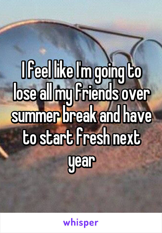 I feel like I'm going to lose all my friends over summer break and have to start fresh next year