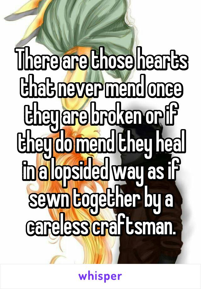 There are those hearts that never mend once they are broken or if they do mend they heal in a lopsided way as if sewn together by a careless craftsman.