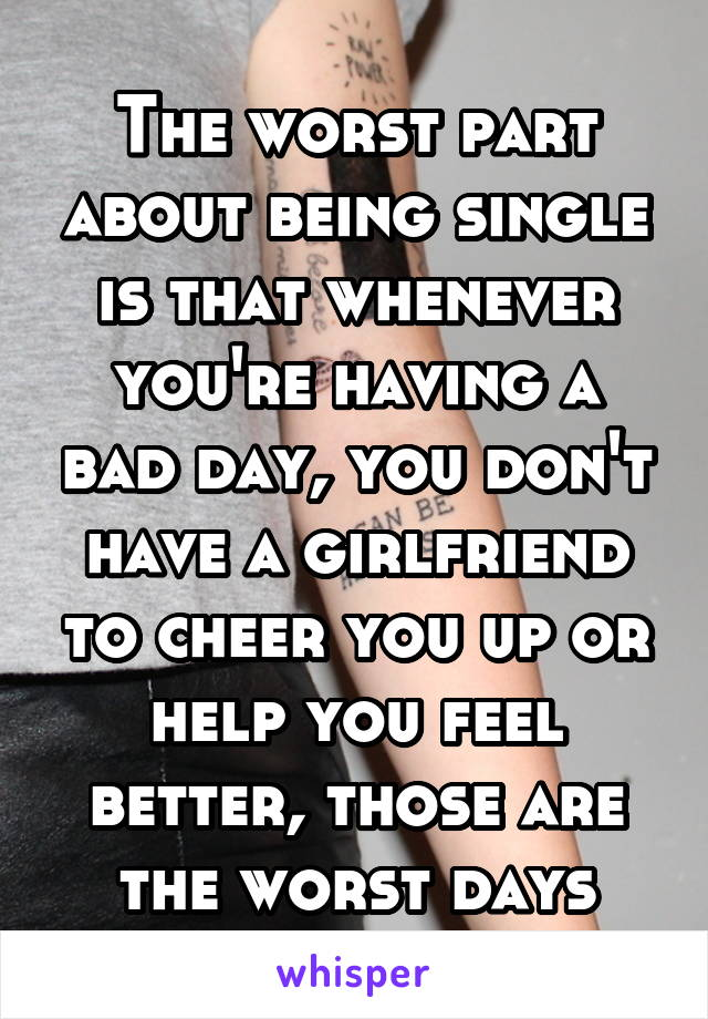 The worst part about being single is that whenever you're having a bad day, you don't have a girlfriend to cheer you up or help you feel better, those are the worst days