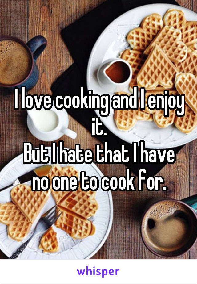 I love cooking and I enjoy it. But I hate that I have no one to cook for.