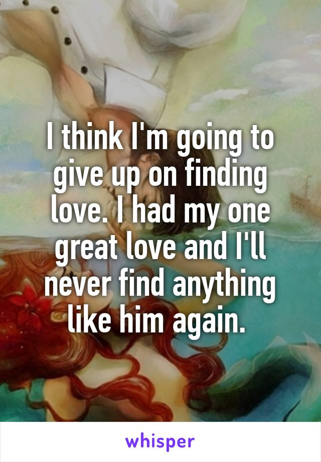 I think I'm going to give up on finding love. I had my one great love and I'll never find anything like him again.