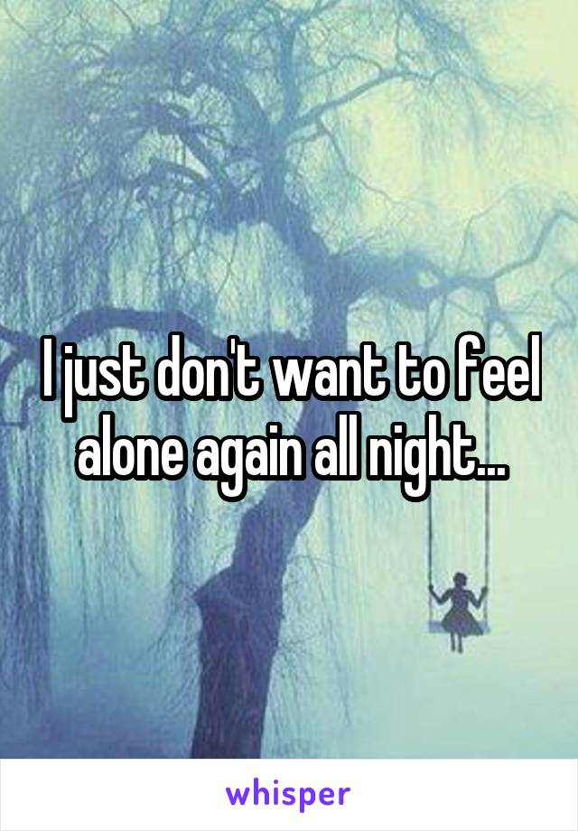 I just don't want to feel alone again all night...
