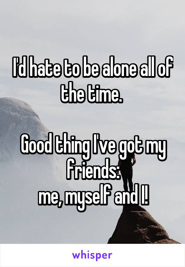 I'd hate to be alone all of the time.   Good thing I've got my friends:  me, myself and I!