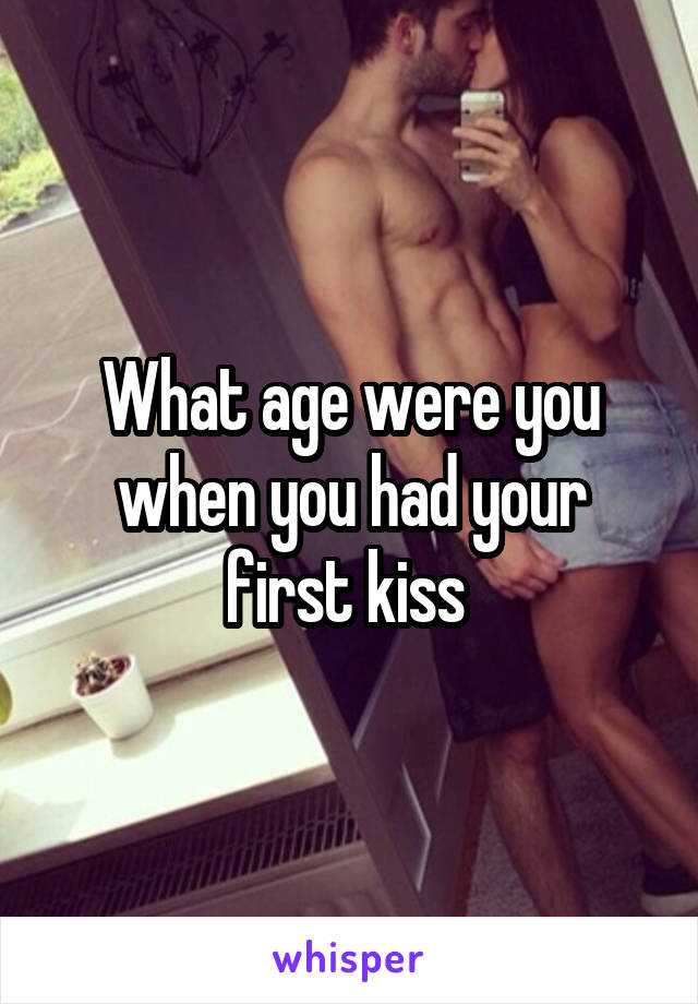 What age were you when you had your first kiss