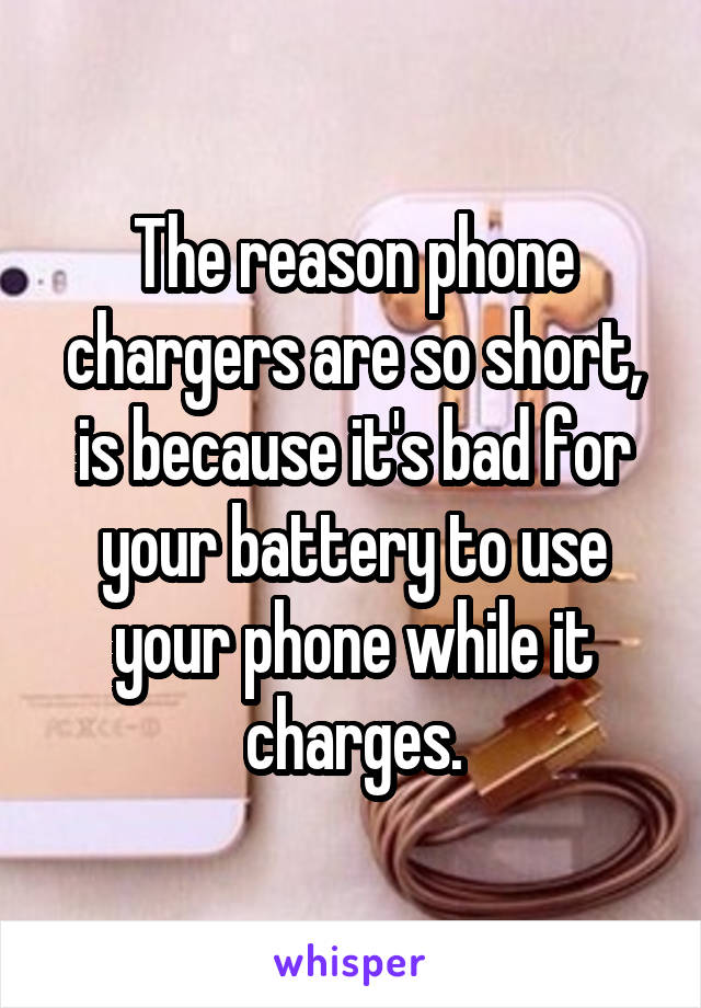 The reason phone chargers are so short, is because it's bad for your battery to use your phone while it charges.