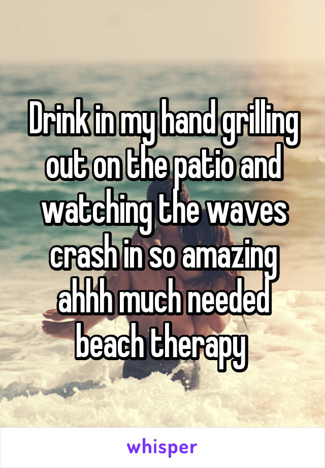Drink in my hand grilling out on the patio and watching the waves crash in so amazing ahhh much needed beach therapy
