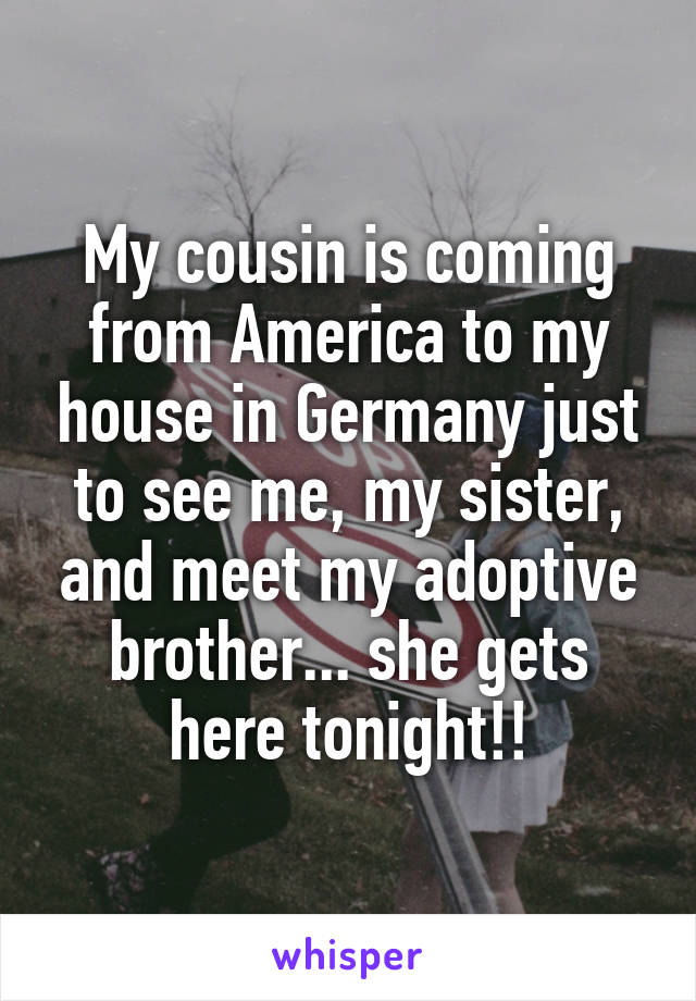 My cousin is coming from America to my house in Germany just to see me, my sister, and meet my adoptive brother... she gets here tonight!!