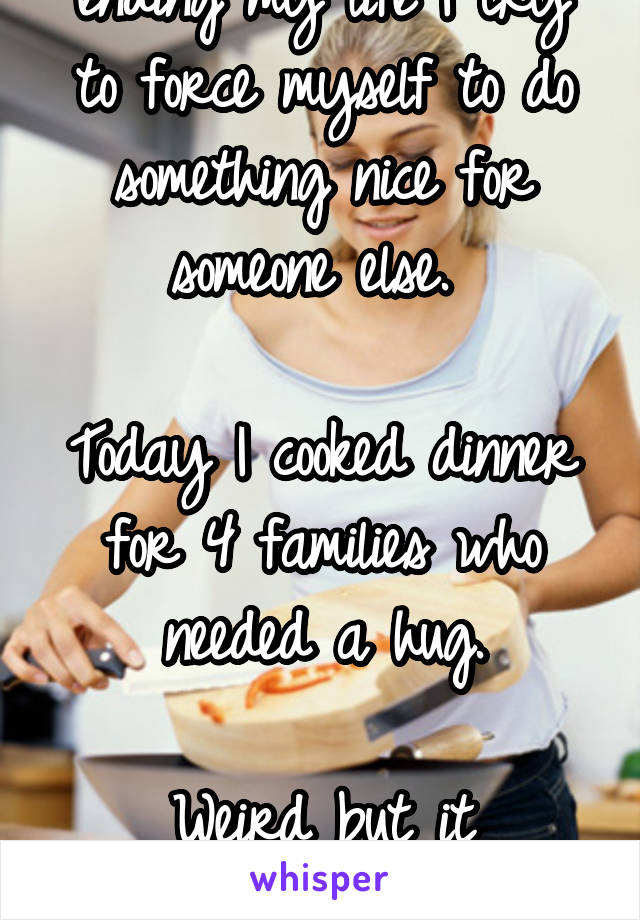Whenever I feel like ending my life I try to force myself to do something nice for someone else.   Today I cooked dinner for 4 families who needed a hug.  Weird but it helps...me.