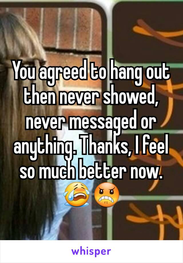 You agreed to hang out then never showed, never messaged or anything. Thanks, I feel so much better now. 😭😠